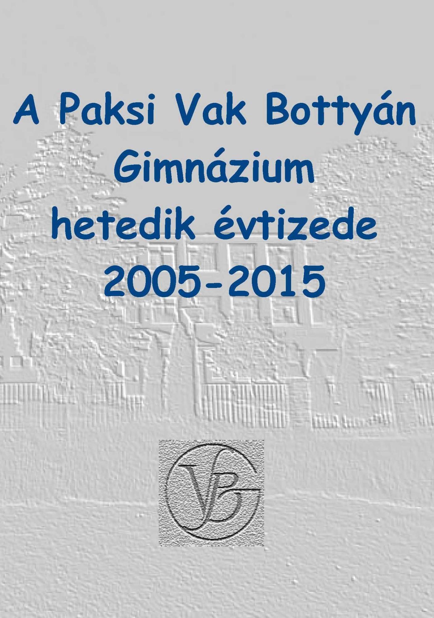 A Paksi Vak Bottyán Gimnázium hetedik évtizede 2005 - 2015