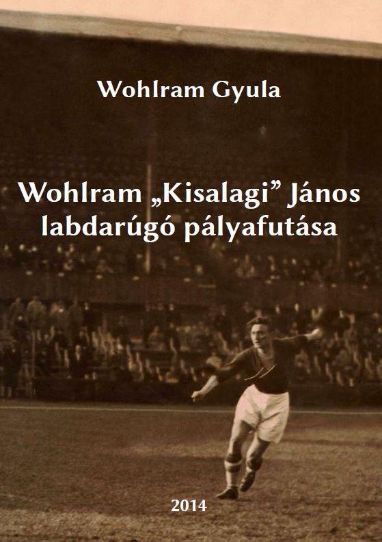"""Wohlram Gyula: Wohlram """"Kisalagi"""" János labdarúgó pályafutása"""